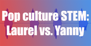 Laurel vs. Yanny and Student STEM
