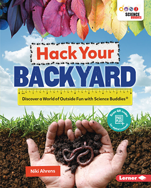 Hack Your Backyard--Discover a World of Outside Fun with Science Buddies