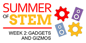 Gadgets & Gizmos: Summer of STEM (Week 2)
