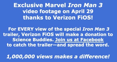 See exclusive Marvel Iron Man 3 video footage on April 22!   For EVERY view of the trailer, Verizon FIOS will make a donation to Science Buddies. Join us at Facebook to catch the trailer and spread the word.  1,000,000 views makes a difference!