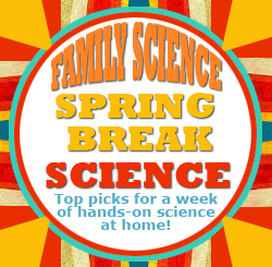 Spring Break Science Family Project Ideas!
