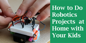 How to Do Family Robotics Projects